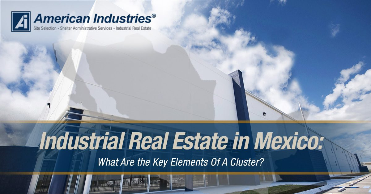 industrial real estate 4 - Industrial Real Estate in Mexico: What Are the Key Elements Of A Cluster?